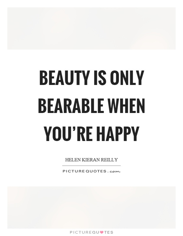 Beauty is only bearable when you're happy Picture Quote #1