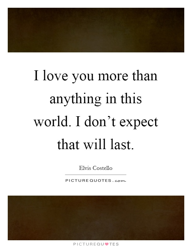 I love you more than anything in this world. I don't expect that will last Picture Quote #1