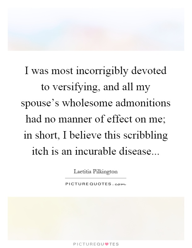 I was most incorrigibly devoted to versifying, and all my spouse's wholesome admonitions had no manner of effect on me; in short, I believe this scribbling itch is an incurable disease Picture Quote #1