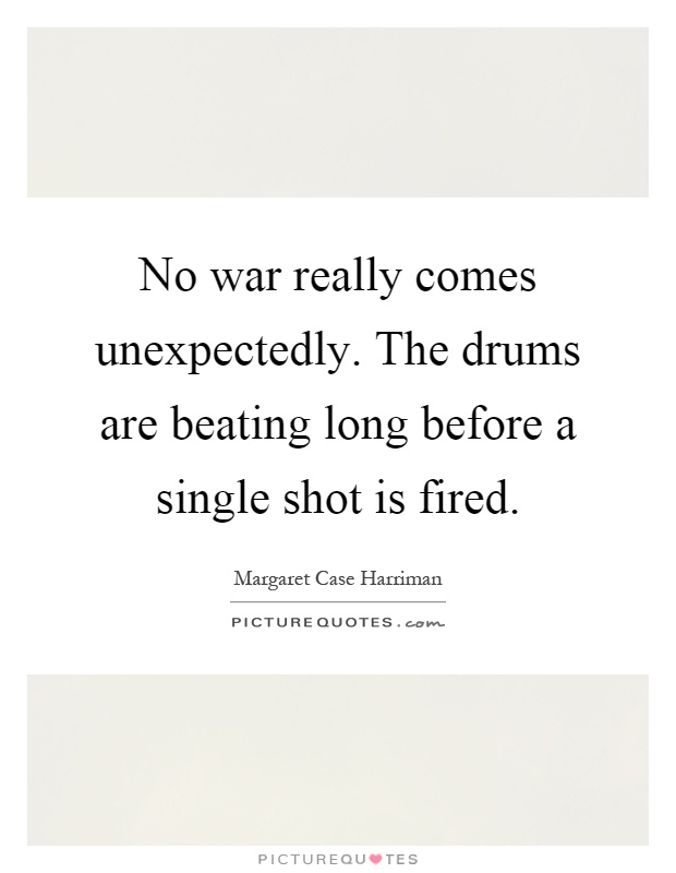 No war really comes unexpectedly. The drums are beating long before a single shot is fired Picture Quote #1