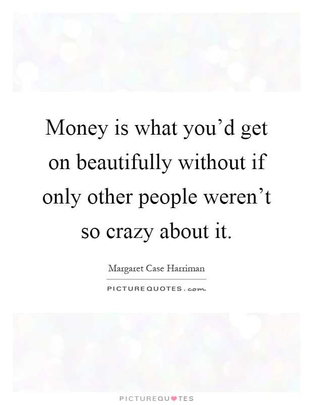 Money is what you'd get on beautifully without if only other people weren't so crazy about it Picture Quote #1