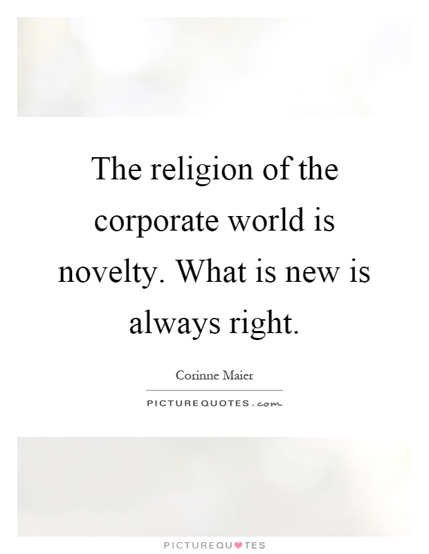 The religion of the corporate world is novelty. What is new is always right Picture Quote #1