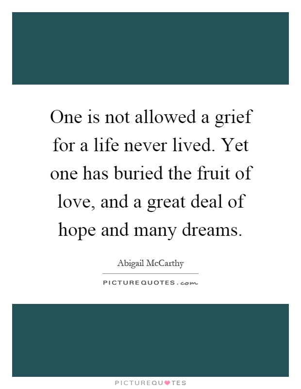 One is not allowed a grief for a life never lived. Yet one has buried the fruit of love, and a great deal of hope and many dreams Picture Quote #1