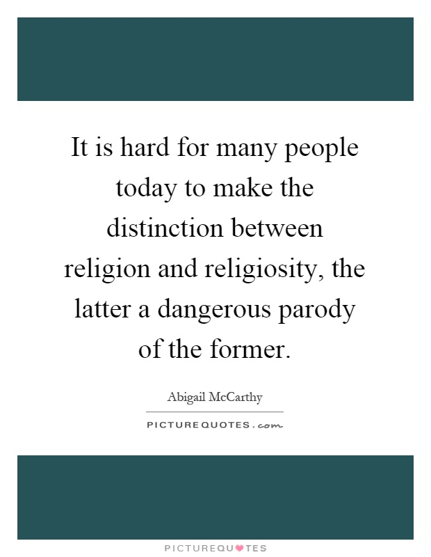 It is hard for many people today to make the distinction between religion and religiosity, the latter a dangerous parody of the former Picture Quote #1