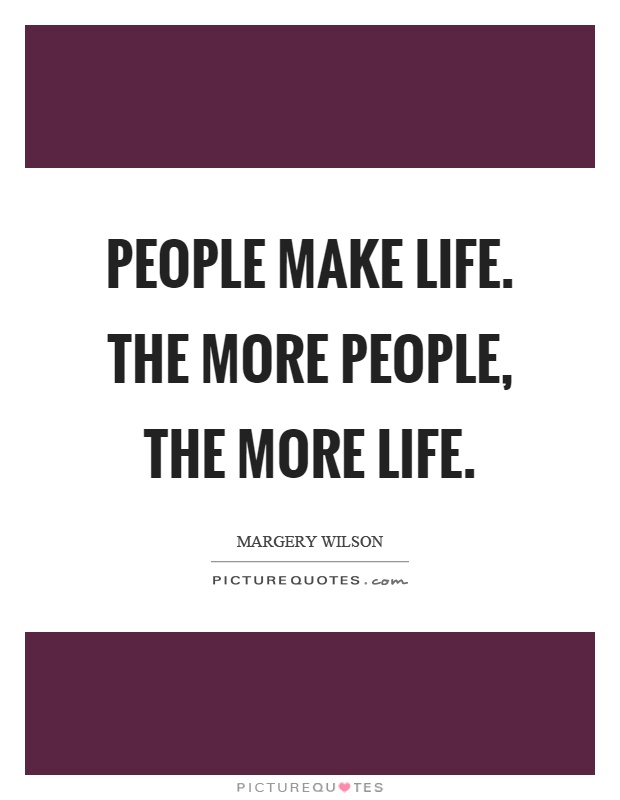 People make life. The more people, the more life Picture Quote #1