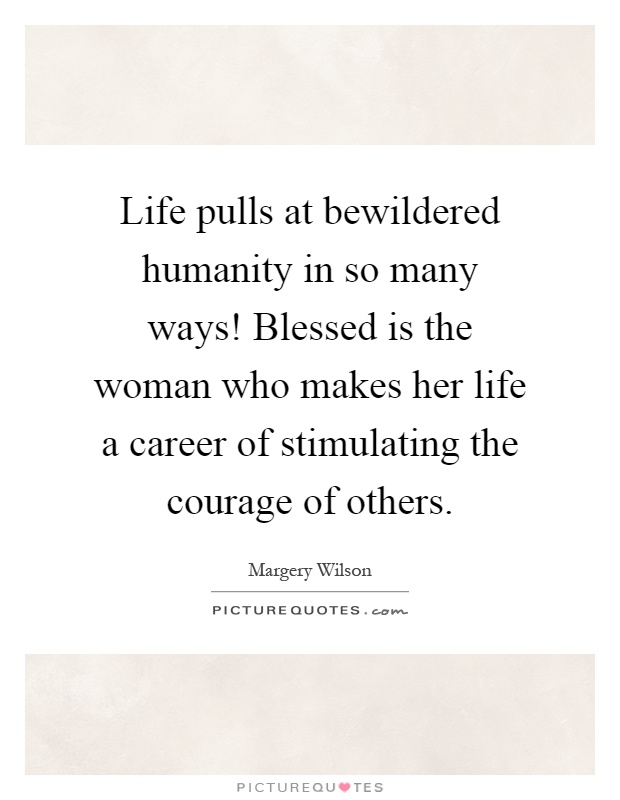 Life pulls at bewildered humanity in so many ways! Blessed is the woman who makes her life a career of stimulating the courage of others Picture Quote #1