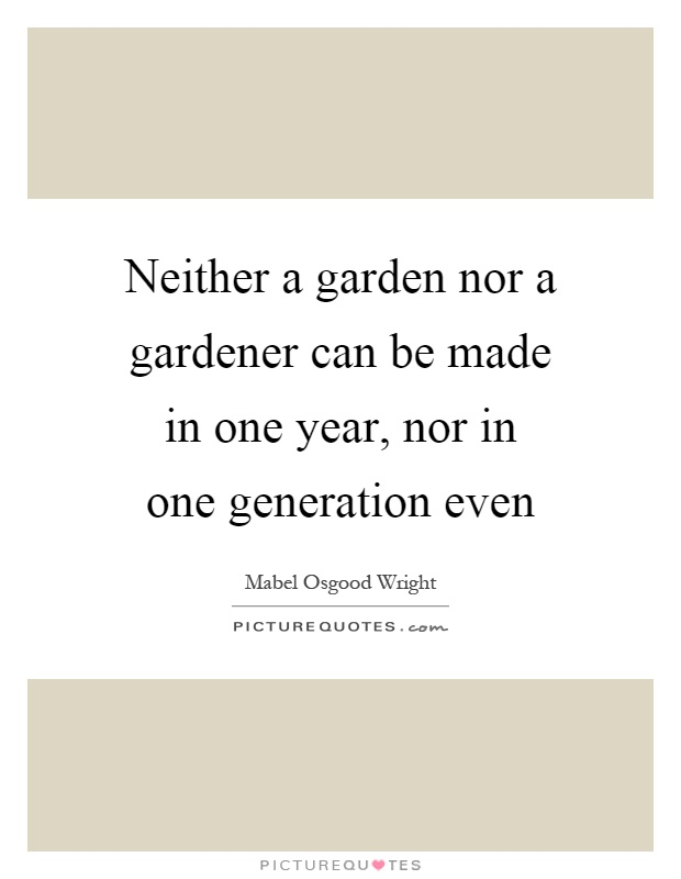Neither a garden nor a gardener can be made in one year, nor in one generation even Picture Quote #1