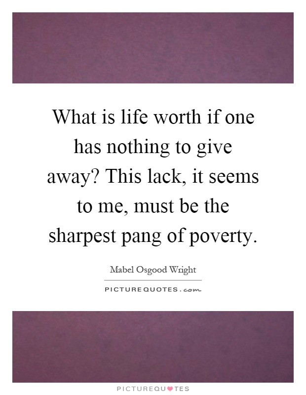 What is life worth if one has nothing to give away? This lack, it seems to me, must be the sharpest pang of poverty Picture Quote #1