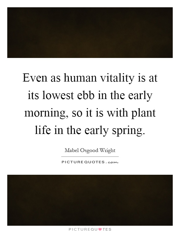 Even as human vitality is at its lowest ebb in the early morning, so it is with plant life in the early spring Picture Quote #1