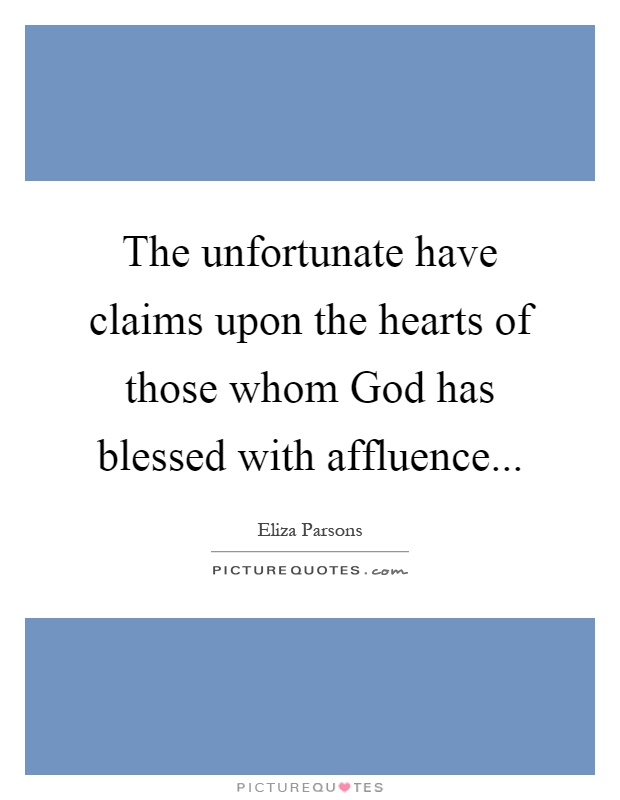 The unfortunate have claims upon the hearts of those whom God has blessed with affluence Picture Quote #1