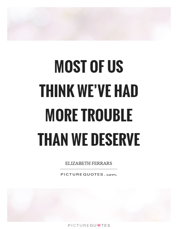 Most of us think we've had more trouble than we deserve Picture Quote #1