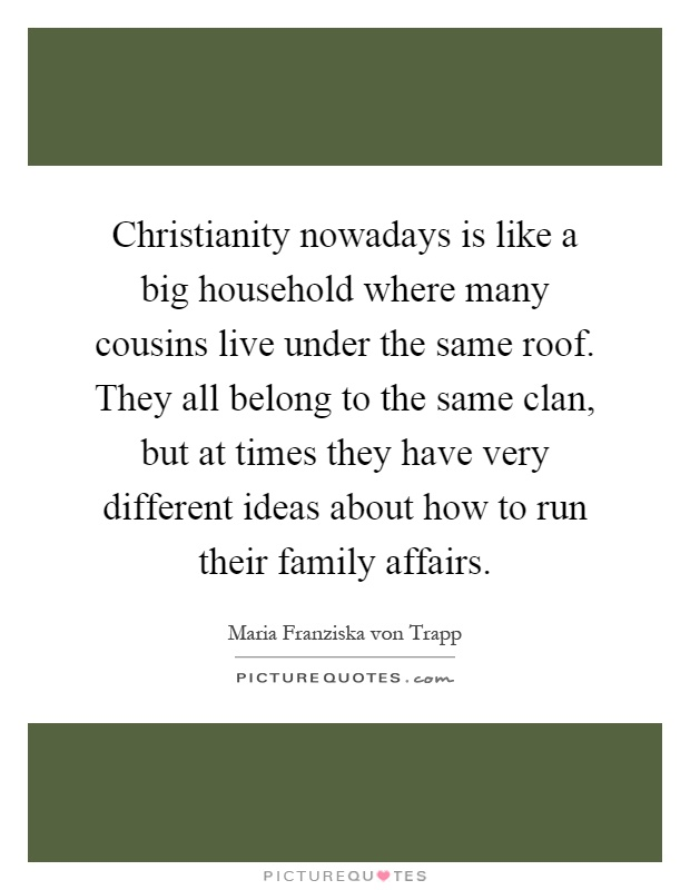 Christianity nowadays is like a big household where many cousins live under the same roof. They all belong to the same clan, but at times they have very different ideas about how to run their family affairs Picture Quote #1