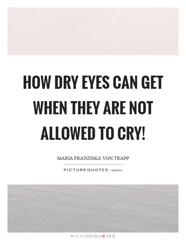 How dry eyes can get when they are not allowed to cry! Picture Quote #1