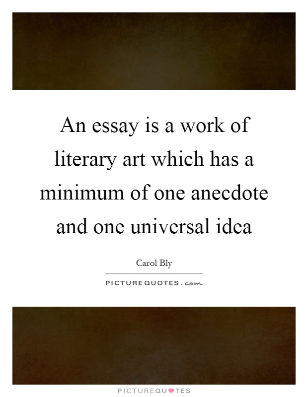 An essay is a work of literary art which has a minimum of one anecdote and one universal idea Picture Quote #1