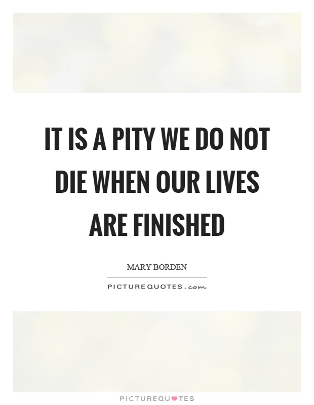 It is a pity we do not die when our lives are finished Picture Quote #1