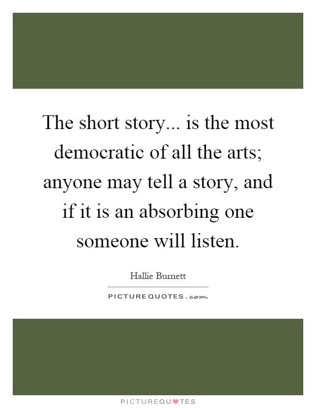 The short story... is the most democratic of all the arts; anyone may tell a story, and if it is an absorbing one someone will listen Picture Quote #1