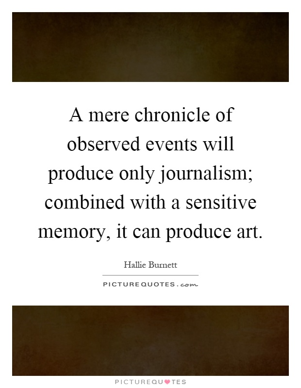 A mere chronicle of observed events will produce only journalism; combined with a sensitive memory, it can produce art Picture Quote #1