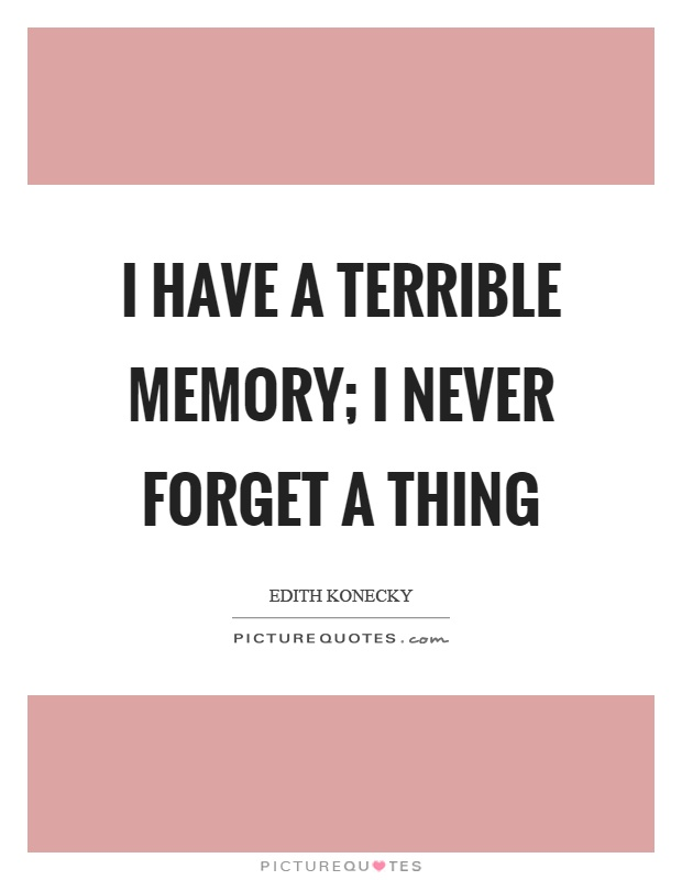 I have a terrible memory; I never forget a thing Picture Quote #1