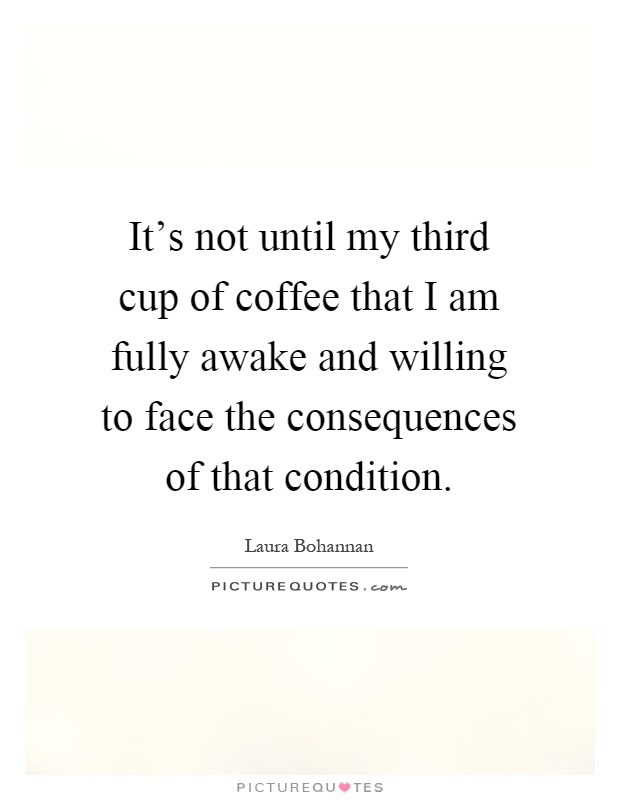 It's not until my third cup of coffee that I am fully awake and willing to face the consequences of that condition Picture Quote #1