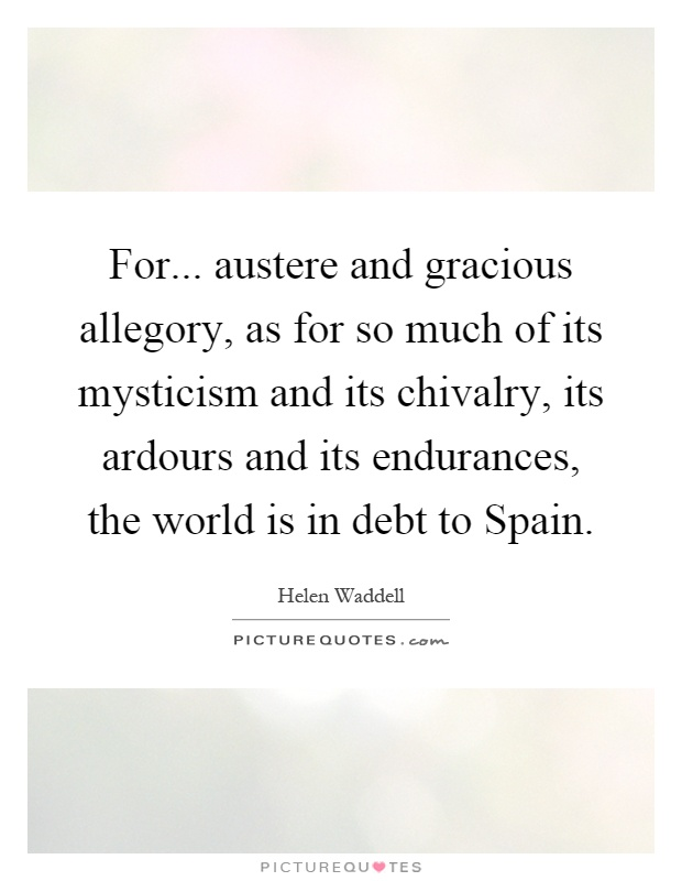 For... austere and gracious allegory, as for so much of its mysticism and its chivalry, its ardours and its endurances, the world is in debt to Spain Picture Quote #1