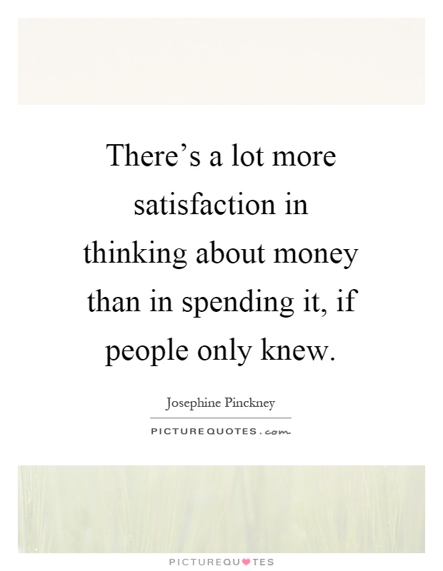 There's a lot more satisfaction in thinking about money than in spending it, if people only knew Picture Quote #1