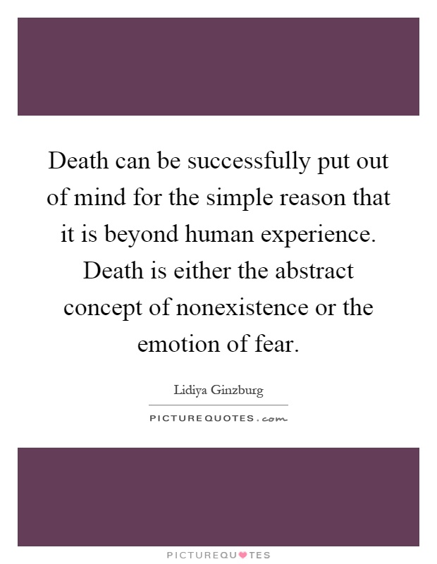 Death can be successfully put out of mind for the simple reason that it is beyond human experience. Death is either the abstract concept of nonexistence or the emotion of fear Picture Quote #1