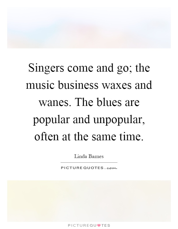 Singers come and go; the music business waxes and wanes. The blues are popular and unpopular, often at the same time Picture Quote #1