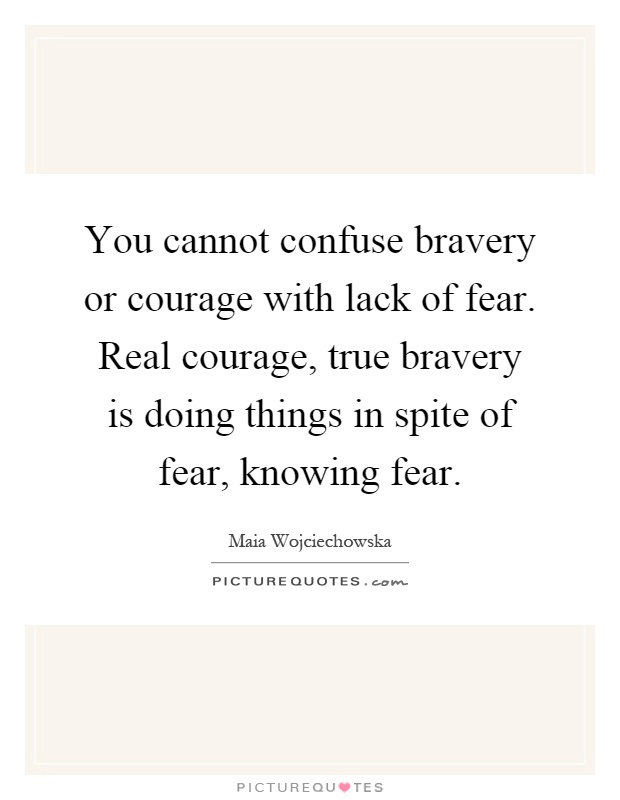 You cannot confuse bravery or courage with lack of fear. Real courage, true bravery is doing things in spite of fear, knowing fear Picture Quote #1