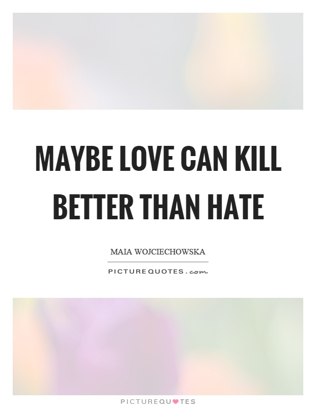 Maybe love can kill better than hate Picture Quote #1