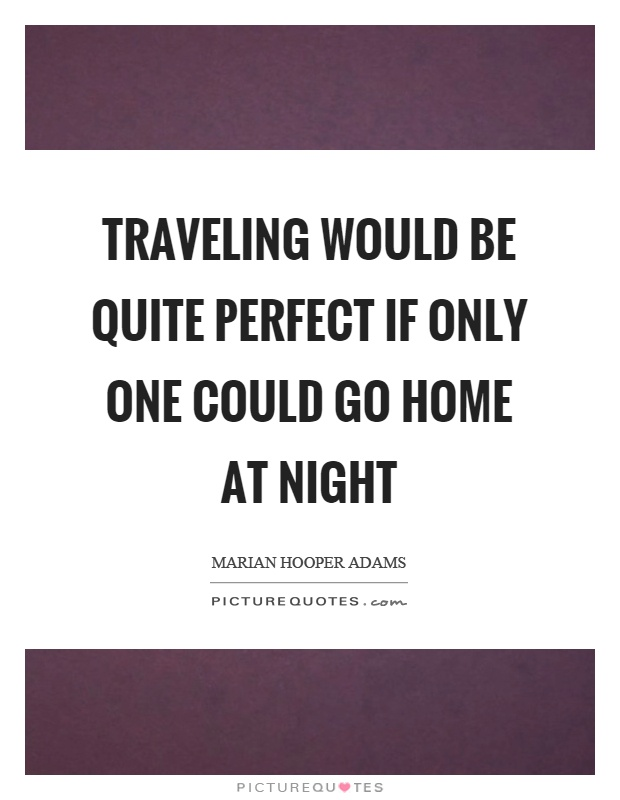 Traveling would be quite perfect if only one could go home at night Picture Quote #1