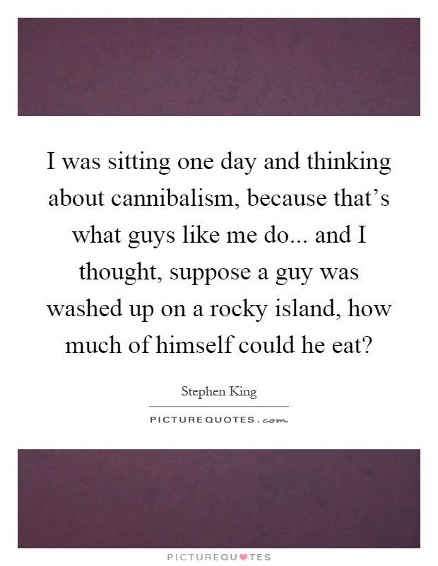 I was sitting one day and thinking about cannibalism, because that's what guys like me do... and I thought, suppose a guy was washed up on a rocky island, how much of himself could he eat? Picture Quote #1