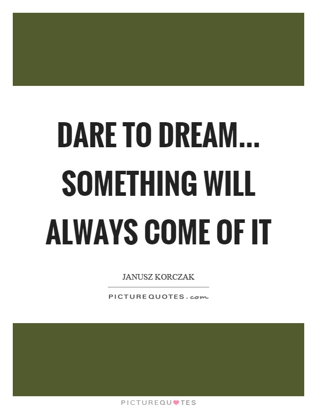 Dare to dream... something will always come of it Picture Quote #1