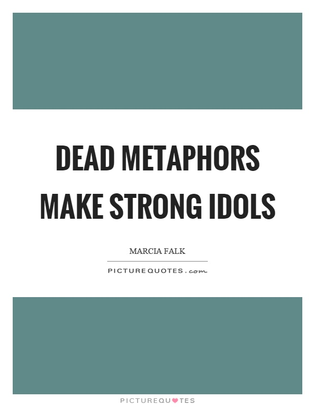 Dead metaphors make strong idols Picture Quote #1