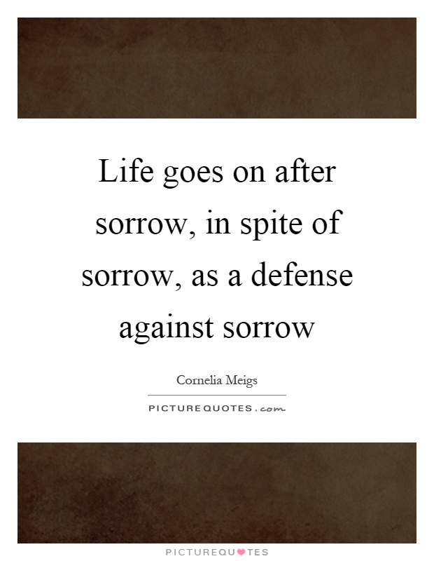 Life goes on after sorrow, in spite of sorrow, as a defense against sorrow Picture Quote #1