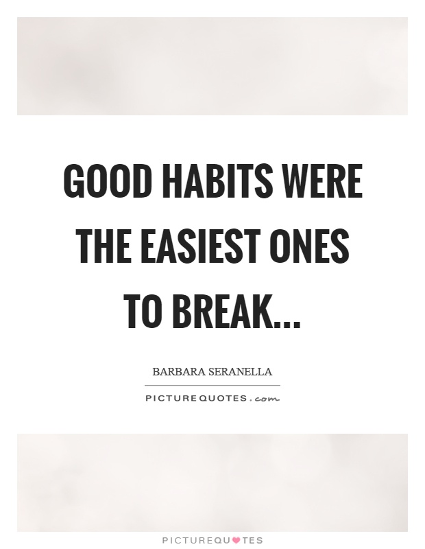 Good habits were the easiest ones to break Picture Quote #1