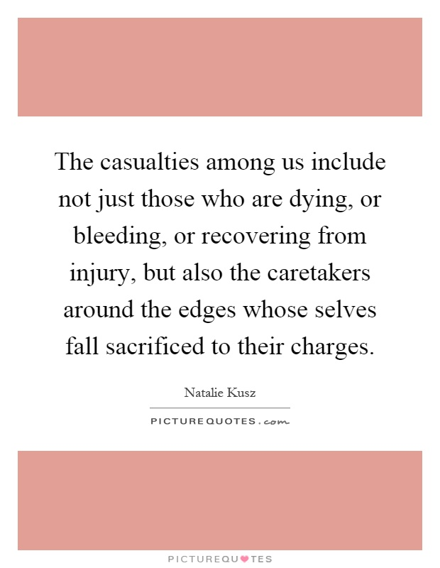 The casualties among us include not just those who are dying, or bleeding, or recovering from injury, but also the caretakers around the edges whose selves fall sacrificed to their charges Picture Quote #1