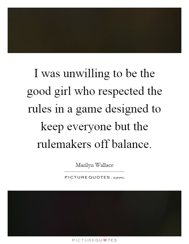 I was unwilling to be the good girl who respected the rules in a game designed to keep everyone but the rulemakers off balance Picture Quote #1