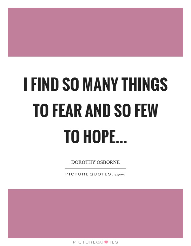 I find so many things to fear and so few to hope Picture Quote #1