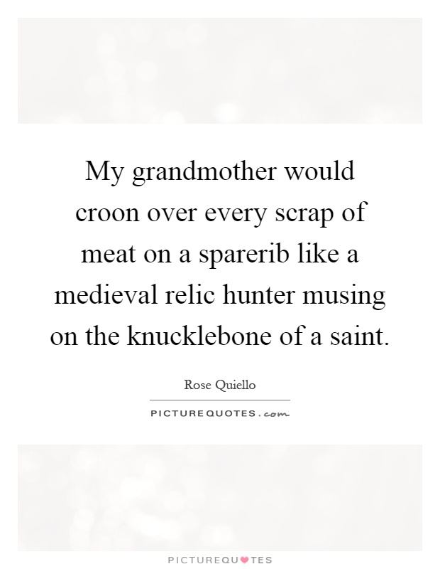 My grandmother would croon over every scrap of meat on a sparerib like a medieval relic hunter musing on the knucklebone of a saint Picture Quote #1