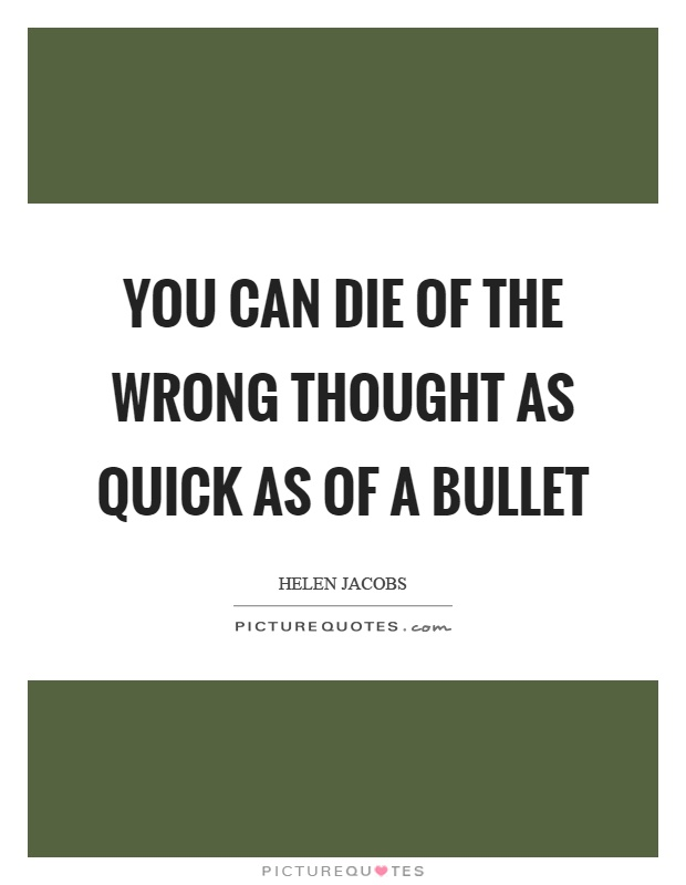 You can die of the wrong thought as quick as of a bullet Picture Quote #1