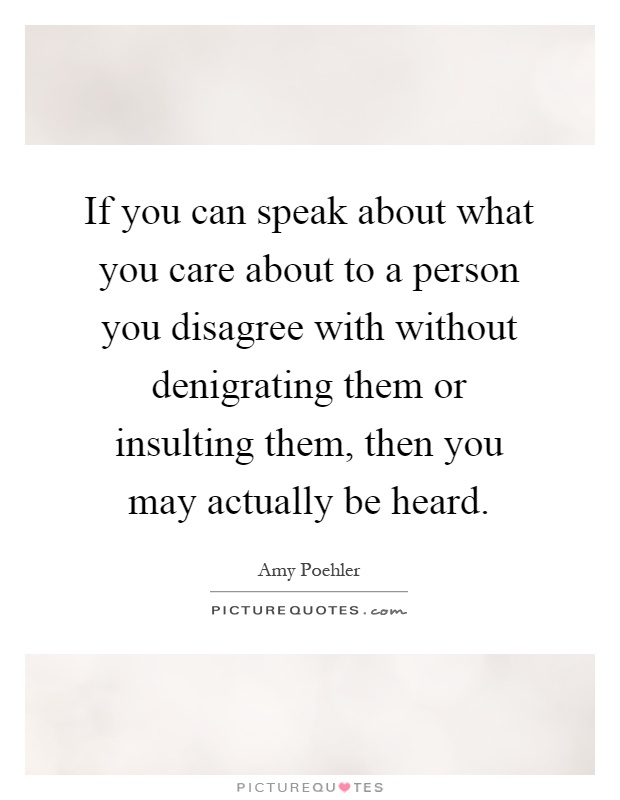 If you can speak about what you care about to a person you disagree with without denigrating them or insulting them, then you may actually be heard Picture Quote #1