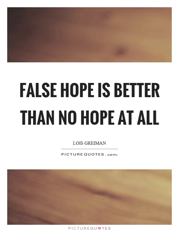 False hope is better than no hope at all Picture Quote #1