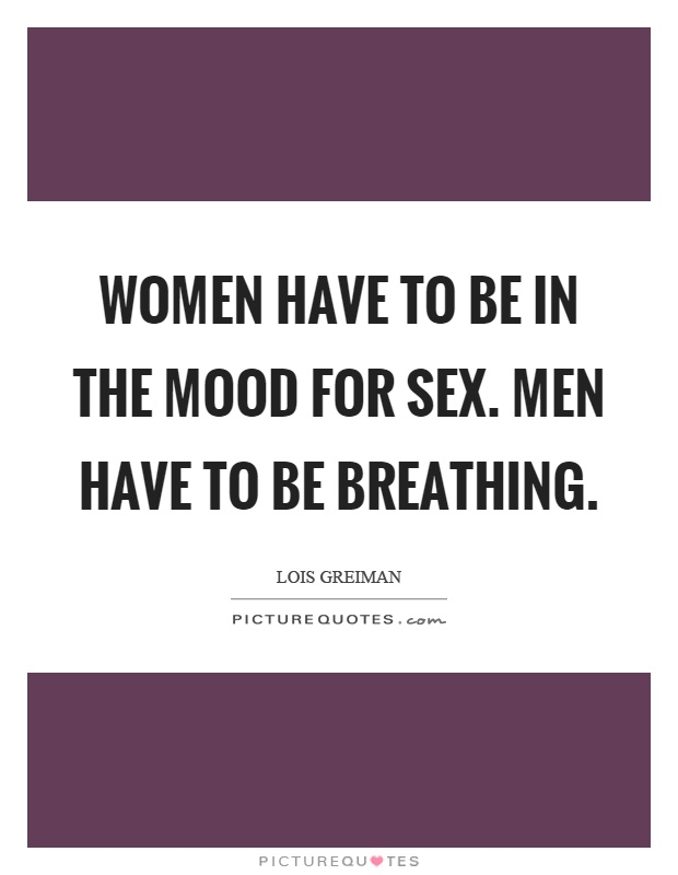 Women have to be in the mood for sex. Men have to be breathing Picture Quote #1