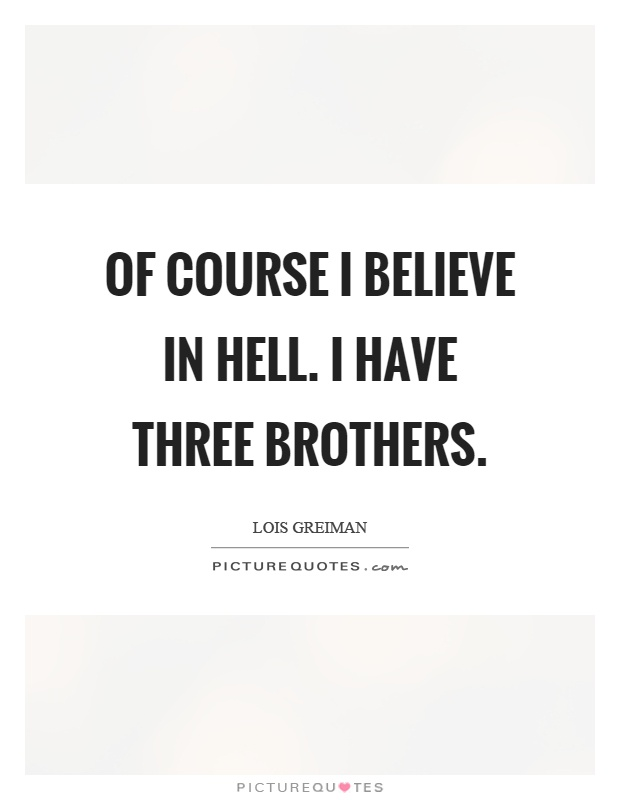 Of course I believe in hell. I have three brothers Picture Quote #1