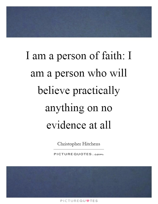 I am a person of faith: I am a person who will believe practically anything on no evidence at all Picture Quote #1