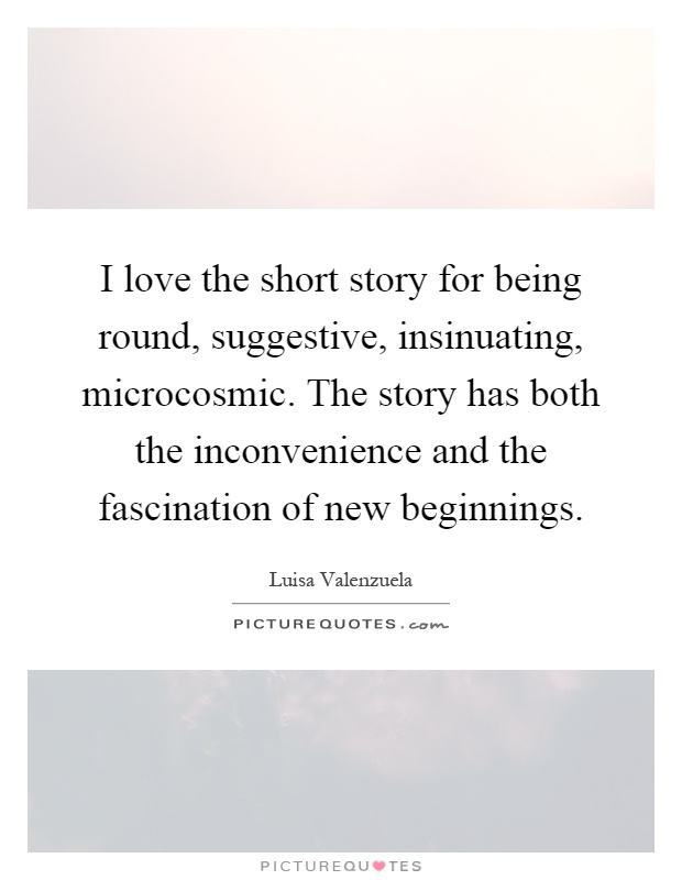 I love the short story for being round, suggestive, insinuating, microcosmic. The story has both the inconvenience and the fascination of new beginnings Picture Quote #1
