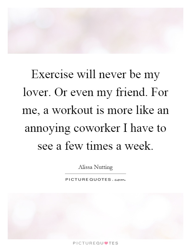 Exercise will never be my lover. Or even my friend. For me, a workout is more like an annoying coworker I have to see a few times a week Picture Quote #1