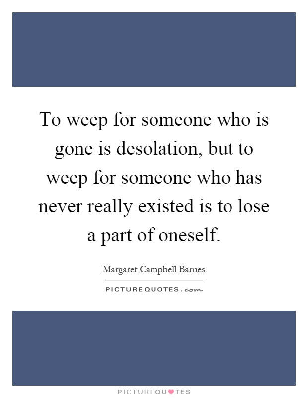 To weep for someone who is gone is desolation, but to weep for someone who has never really existed is to lose a part of oneself Picture Quote #1