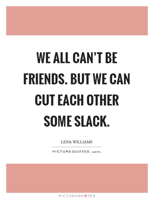 We all can't be friends. But we can cut each other some slack