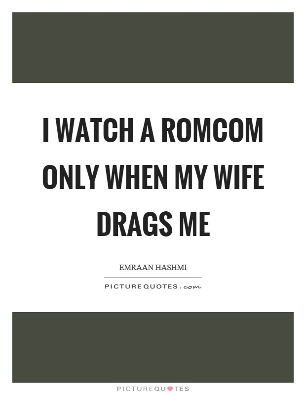 I watch a romcom only when my wife drags me Picture Quote #1